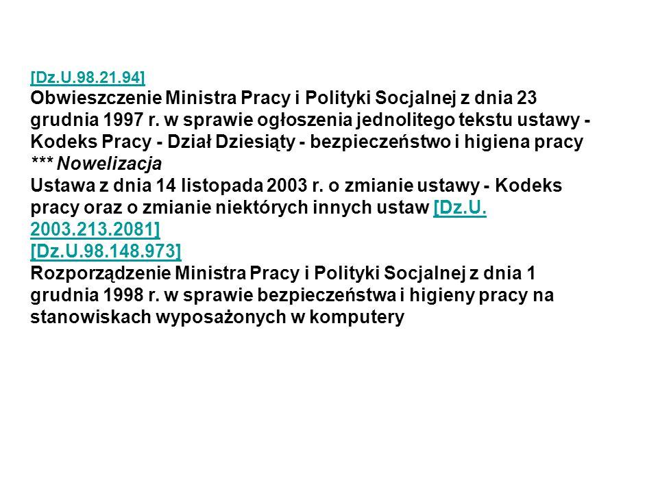 [Dz.U.98.21.94] Obwieszczenie Ministra Pracy i Polityki Socjalnej z dnia 23 grudnia 1997 r. w sprawie ogłoszenia jednolitego tekstu ustawy - Kodeks Pracy - Dział Dziesiąty - bezpieczeństwo i higiena pracy *** Nowelizacja Ustawa z dnia 14 listopada 2003 r. o zmianie ustawy - Kodeks pracy oraz o zmianie niektórych innych ustaw [Dz.U. 2003.213.2081]